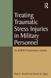 Treating Traumatic Stress Injuries in Military Personnel - An EMDR Practitioner's Guide ebook by Charles R. Figley,Mark C. Russell