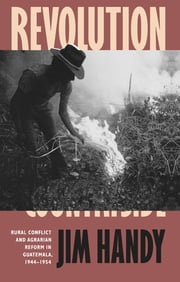 Revolution in the Countryside - Rural Conflict and Agrarian Reform in Guatemala, 1944-1954 ebook by Jim Handy