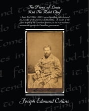 The Story of Louis Riel: The Rebel Chief (ebook) ebook by Collins, Joseph Edmund