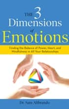 The 3 Dimensions of Emotions - Finding the Balance of Power, Heart, and Mindfulness in All of Your Relationships ebook by Sam Alibrando