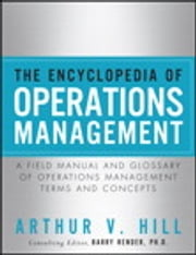 Encyclopedia of Operations Management, The ; A Field Manual and Glossary of Operations Management Terms and Concepts ebook by Arthur V. Hill