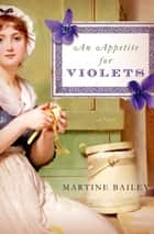 An Appetite for Violets ebook by Martine Bailey