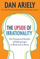 The Upside of Irrationality ebook by Dr. Dan Ariely