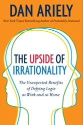 The Upside of Irrationality - The Unexpected Benefits of Defying Logic at Work and at Home ebook by Dr. Dan Ariely