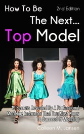 How To Be The Next Top Model: 19 Secrets Revealed By A Professional Modeling Instructor That You Must Know To Succeed In Modeling ebook by Colleen M. Jansen