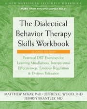 The Dialectical Behavior Therapy Skills Workbook - Practical DBT Exercises for Learning Mindfulness, Interpersonal Effectiveness, Emotion Regulation, and Distress Tolerance ebook by Matthew McKay, PhD, Jeffrey C. Wood,...