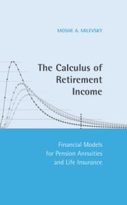 The Calculus of Retirement Income - Financial Models for Pension Annuities and Life Insurance ebook by Moshe A. Milevsky