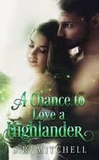 A Chance to Love a Highlander - Highland Chance Series, #3 ebook by S.R. Mitchell
