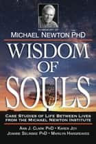 Wisdom of Souls - Case Studies of Life Between Lives From The Michael Newton Institute ebook by The Newton Institute, Joanne Selinske, Marilyn J Hargreaves,...