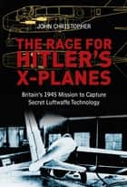 The Race for Hitler's X-Planes - Britain's 1945 Mission To Capture Secret Luftwaffe Technology eBook by John Christopher