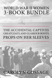 World War II Women 3-Book Bundle - The Accidental Captives / Greatcoats and Glamour Boots / Props on Her Sleeves ebook by Carolyn Gossage,Mary Hawkins Buch
