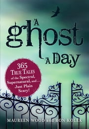 A Ghost a Day: 365 True Tales of the Spectral, Supernatural, and…Just Plain Scary! - 365 True Tales of the Spectral, Supernatural, and…Just Plain Scary! ebook by Maureen Wood,Ron Kolek