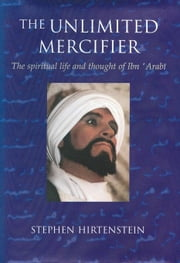 The Unlimited Mercifier: The Spiritual Life and Thought of Ibn 'Arabi ebook by Hirtenstein, Stephen