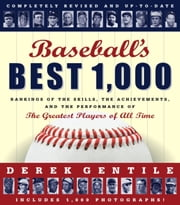 Baseball's Best 1000 -- Revised and Updated - Rankings of the Skills, the Achievements and the Performance of the Greatest Players of All Time ebook by Derek Gentile