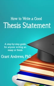 Thesis Statement: How to Write a Good Thesis Statement ebook by Grant Andrews