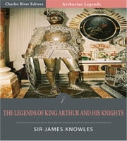 The Legends of King Arthur and His Knights (Illustrated Edition) ebook by Sir James Knowles