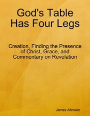 God's Table Has Four Legs - Creation, Finding the Presence of Christ, Grace, and Commentary On Revelation ebook by James Altmaier