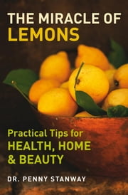 The Miracle of Lemons - Practical Tips for Health, Home and Beauty ebook by Dr. Penny Stanway