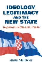 Ideology, Legitimacy and the New State - Yugoslavia, Serbia and Croatia ebook by Sinisa Malesevic