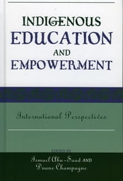 Indigenous Education and Empowerment - International Perspectives ebook by Ismael Abu-Saad,Duane Champagne, University of California, Los Angeles