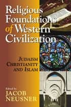 Religious Foundations of Western Civilization - Judaism, Christianity, and Islam ebook by Jacob Neusner, Alan J. Avery-Peck, Amila Buturovic,...