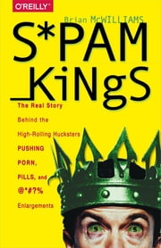 Spam Kings - The Real Story Behind the High-Rolling Hucksters Pushing Porn, Pills, and %*@)# Enlargements ebook by McWilliams