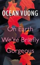 On Earth We're Briefly Gorgeous eBook by Ocean Vuong