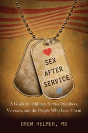 Sex after Service - A Guide for Military Service Members, Veterans, and the People Who Love Them ebook by Drew A. Helmer