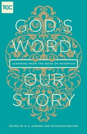God's Word, Our Story - Learning from the Book of Nehemiah ebook by D. A. Carson,Kathleen B. Nielson,Paige B. Brown,Nancy Guthrie,Kathy Keller,Timothy J. Keller,John Piper,Jenny Salt,Carrie Sandom