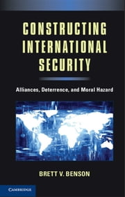 Constructing International Security - Alliances, Deterrence, and Moral Hazard ebook by Dr Brett V. Benson