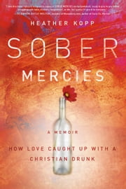 Sober Mercies - How Love Caught Up with a Christian Drunk ebook by Heather Harpham Kopp
