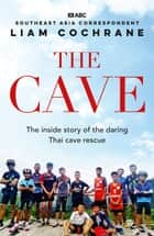 The Cave - The Inside Story of the Amazing Thai Cave Rescue ebook by Liam Cochrane