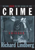 Return Again to the Scene of the Crime - A Guide to Even More Infamous Places in Chicago ebook by Richard Lindberg