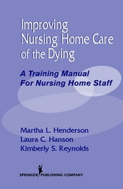 Improving Nursing Home Care of the Dying - A Training Manual for Nursing Home Staff ebook by Martha Henderson, MSN, Dr Min,Laura Hanson, MPH, MD,Kimberly Reynolds, MPA