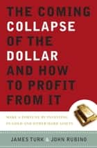 The Coming Collapse of the Dollar and How to Profit from It - Make a Fortune by Investing in Gold and Other Hard Assets ebook by James Turk, John Rubino