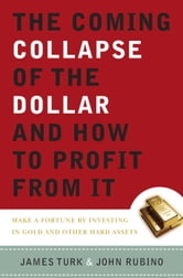 The Coming Collapse of the Dollar and How to Profit from It - Make a Fortune by Investing in Gold and Other Hard Assets ebook by James Turk,John Rubino