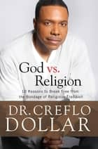 Why I Hate Religion - 10 Reasons to Break Free from the Bondage of Religious Tradition ebook by Creflo Dollar