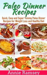 Paleo Dinner Recipes: Quick, Easy and Super Yummy Paleo Dinner Recipes for Weight Loss and Healthy Diet ebook by Annie Ramsey
