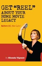 Get Reel about your Home Movie Legacy…Before Its Too Late! ebook by Rhonda Vigeant