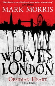 The Wolves of London - The Obsidian Heart ebook by Mark Morris