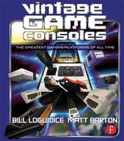 Vintage Game Consoles - An Inside Look at Apple, Atari, Commodore, Nintendo, and the Greatest Gaming Platforms of All Time ebook by Bill Loguidice,Matt Barton