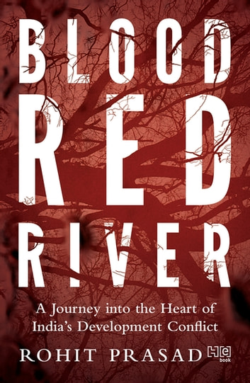 Blood Red River - A Journey into the Heart of India's Development Conflict ebook by Rohit Prasad