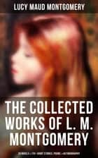 The Collected Works of L. M. Montgomery: 20 Novels & 170+ Short Stories, Poems, & Autobiography - Including Complete Anne Shirley Series, Chronicles of Avonlea & Emily Starr Trilogy ebook by Lucy Maud Montgomery