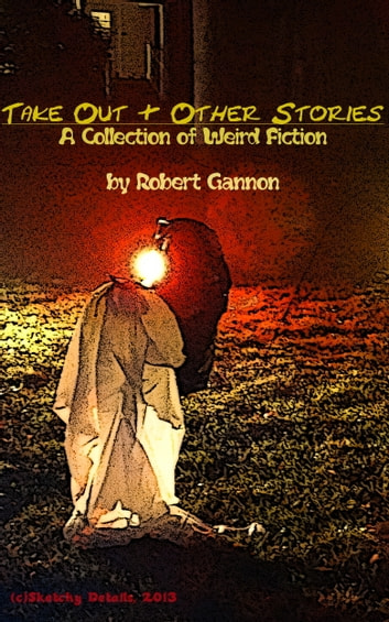 Take Out & Other Stories: A Collection of Weird Fiction ebook by Robert Gannon