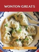 Wonton Greats: Delicious Wonton Recipes, The Top 63 Wonton Recipes ebook by Jo Franks
