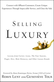 Selling Luxury - Connect with Affluent Customers, Create Unique Experiences Through Impeccable Service, and Close the Sale ebook by Robin Lent,Genevieve Tour,Alain-Dominique Perrin