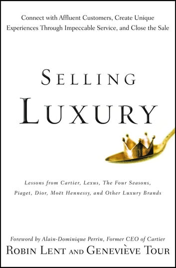 Selling Luxury - Connect with Affluent Customers, Create Unique Experiences Through Impeccable Service, and Close the Sale ebook by Robin Lent,Genevieve Tour