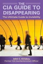 The CIA Insider's Guide to Disappearing and Living Off the Grid - The Ultimate Guide to Invisibility ebook by John Kiriakou