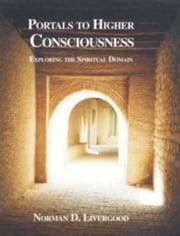 Portals to Higher Consciousness: Exploring the Spiritual Domain ebook by Livergood, Norman, D.