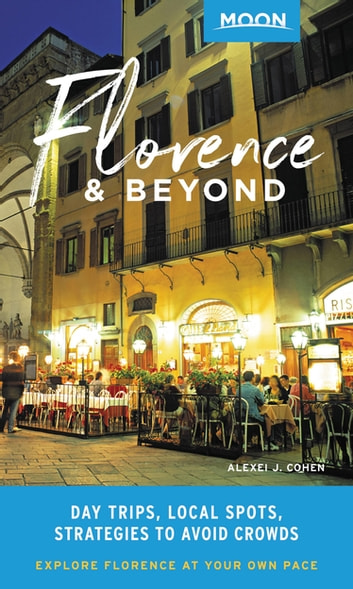 Moon Florence & Beyond - Day Trips, Local Spots, Strategies to Avoid Crowds eBook by Alexei J. Cohen